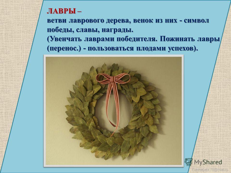 FokinaLida.75@mail.ru ЛАВРЫ – ветви лаврового дерева, венок из них - символ победы, славы, награды. (Увенчать лаврами победителя. Пожинать лавры (перенос.) - пользоваться плодами успехов).