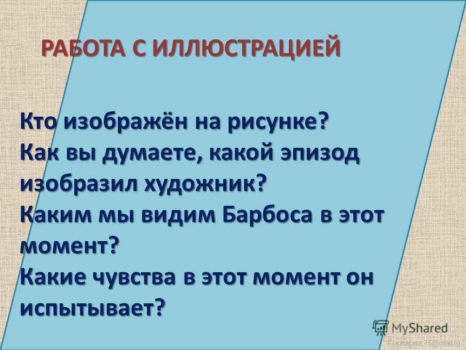 FokinaLida.75@mail.ru РАБОТА С ИЛЛЮСТРАЦИЕЙ Кто изображён на рисунке? Как вы думаете, какой эпизод изобразил художник? Каким мы видим Барбоса в этот момент? Какие чувства в этот момент он испытывает?
