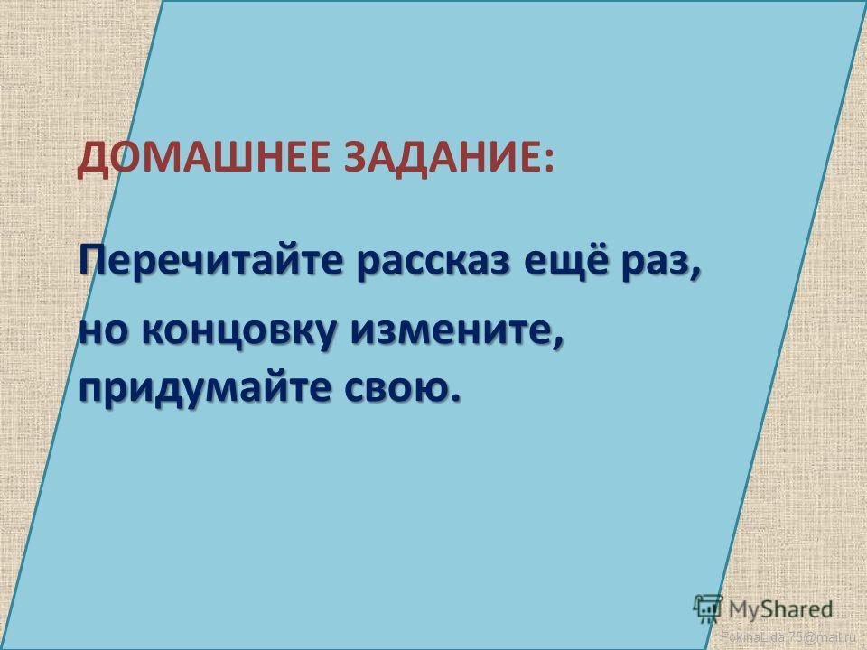 FokinaLida.75@mail.ru ДОМАШНЕЕ ЗАДАНИЕ: Перечитайте рассказ ещё раз, но концовку измените, придумайте свою.