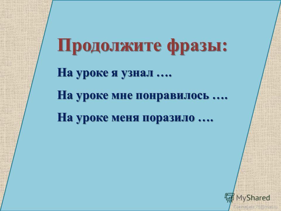 FokinaLida.75@mail.ru Продолжите фразы: На уроке я узнал …. На уроке мне понравилось …. На уроке меня поразило ….