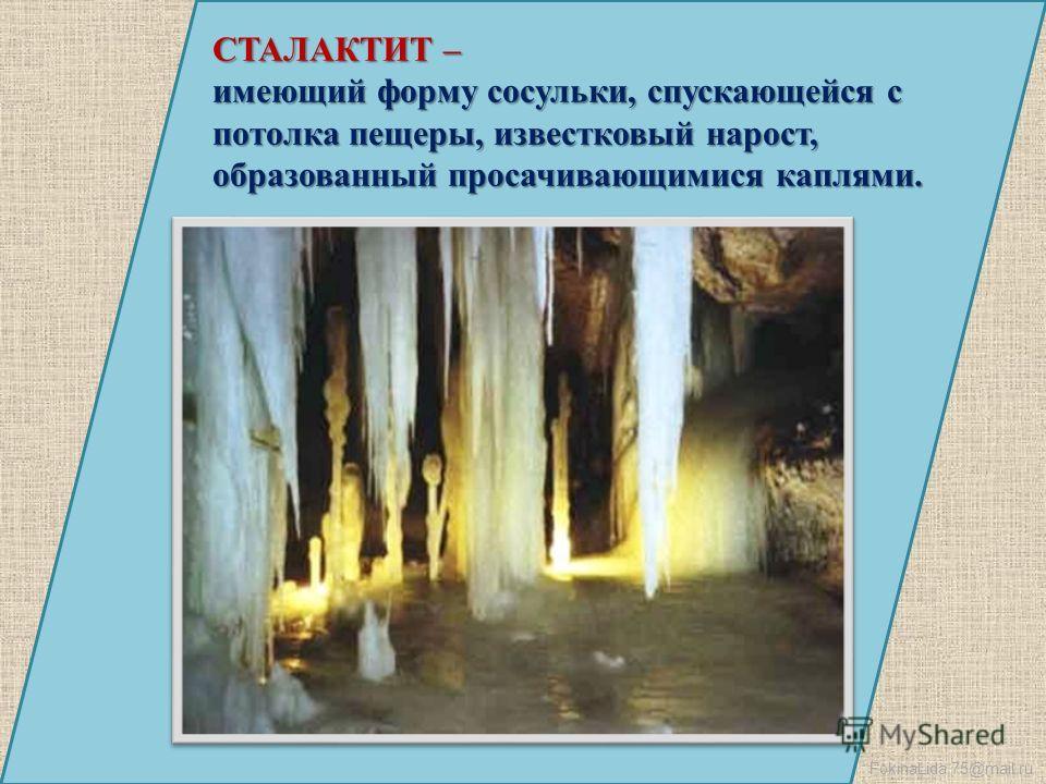 FokinaLida.75@mail.ru СТАЛАКТИТ – имеющий форму сосульки, спускающейся с потолка пещеры, известковый нарост, образованный просачивающимися каплями.