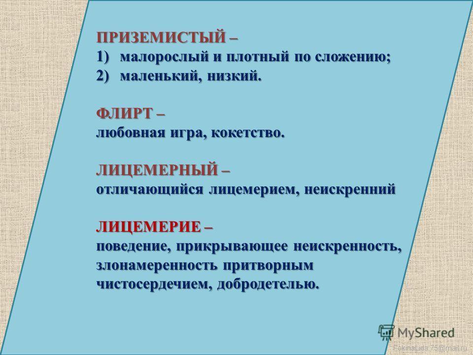 FokinaLida.75@mail.ru ПРИЗЕМИСТЫЙ – 1)малорослый и плотный по сложению; 2)маленький, низкий. ФЛИРТ – любовная игра, кокетство. ЛИЦЕМЕРНЫЙ – отличающийся лицемерием, неискренний ЛИЦЕМЕРИЕ – поведение, прикрывающее неискренность, злонамеренность притво