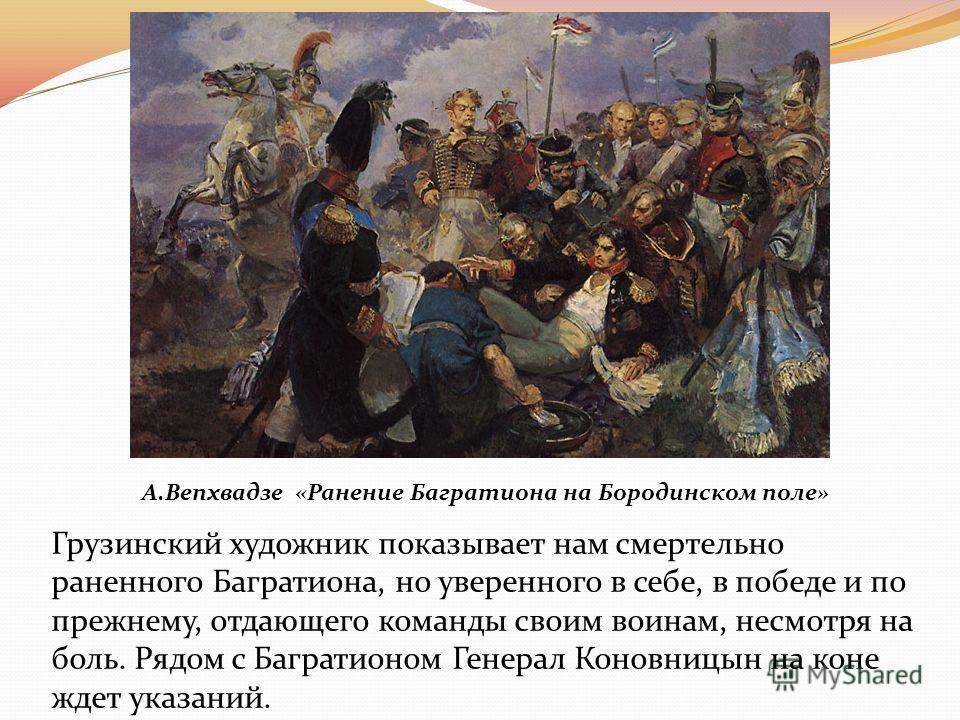 А.Вепхвадзе «Ранение Багратиона на Бородинском поле» Грузинский художник показывает нам смертельно раненного Багратиона, но уверенного в себе, в победе и по прежнему, отдающего команды своим воинам, несмотря на боль. Рядом с Багратионом Генерал Конов