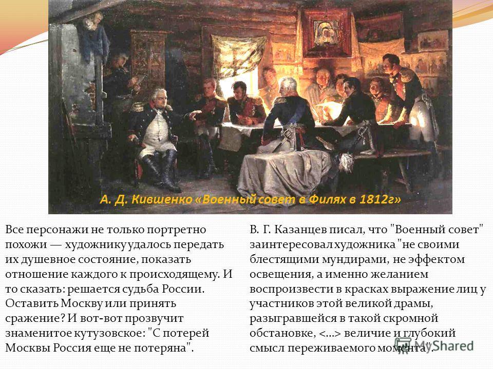 А. Д. Кившенко «Военный совет в Филях в 1812г» Все персонажи не только портретно похожи художнику удалось передать их душевное состояние, показать отношение каждого к происходящему. И то сказать: решается судьба России. Оставить Москву или принять ср