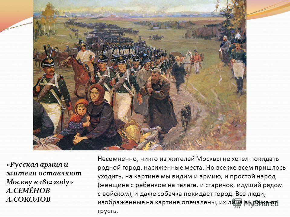 «Русская армия и жители оставляют Москву в 1812 году» А.СЕМЁНОВ А.СОКОЛОВ Несомненно, никто из жителей Москвы не хотел покидать родной город, насиженные места. Но все же всем пришлось уходить, на картине мы видим и армию, и простой народ (женщина с р