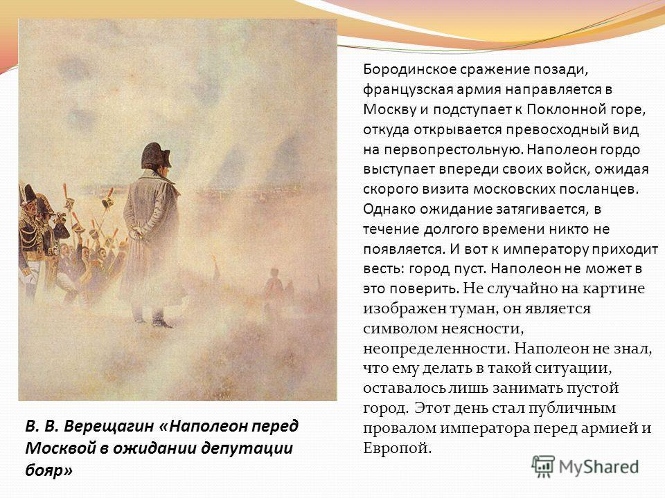 В. В. Верещагин «Наполеон перед Москвой в ожидании депутации бояр» Бородинское сражение позади, французская армия направляется в Москву и подступает к Поклонной горе, откуда открывается превосходный вид на первопрестольную. Наполеон гордо выступает в