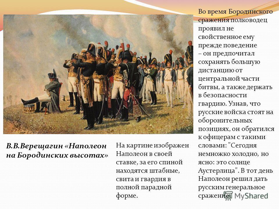 В.В.Верещагин «Наполеон на Бородинских высотах» На картине изображен Наполеон в своей ставке, за его спиной находятся штабные, свита и гвардия в полной парадной форме. Во время Бородинского сражения полководец проявил не свойственное ему прежде повед