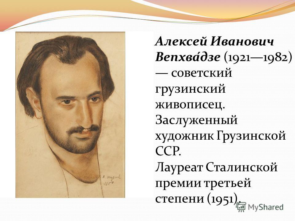 Алексей Иванович Вепхва́дзе (19211982) советский грузинский живописец. Заслуженный художник Грузинской ССР. Лауреат Сталинской премии третьей степени (1951).