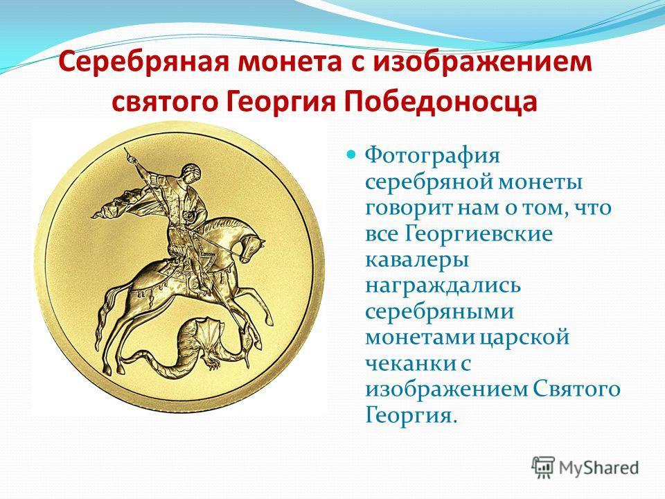 Серебряная монета с изображением святого Георгия Победоносца Фотография серебряной монеты говорит нам о том, что все Георгиевские кавалеры награждались серебряными монетами царской чеканки с изображением Святого Георгия.