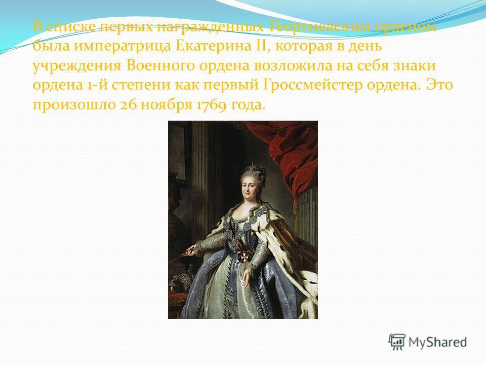 В списке первых награжденных Георгиевским орденом была императрица Екатерина II, которая в день учреждения Военного ордена возложила на себя знаки ордена 1-й степени как первый Гроссмейстер ордена. Это произошло 26 ноября 1769 года.