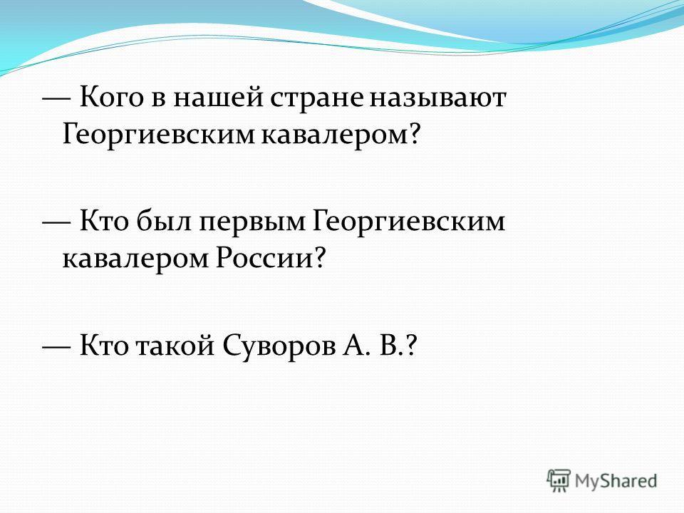 Кого в нашей стране называют Георгиевским кавалером? Кто был первым Георгиевским кавалером России? Кто такой Суворов А. В.?