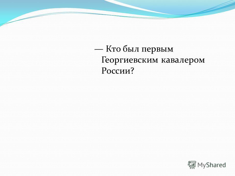 Кто был первым Георгиевским кавалером России?