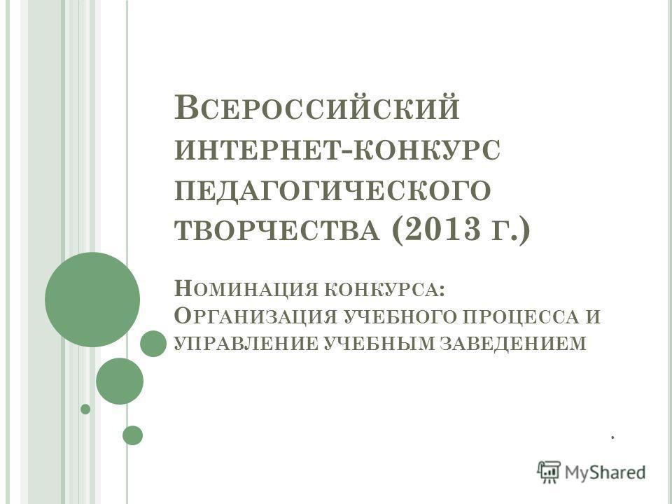 В СЕРОССИЙСКИЙ ИНТЕРНЕТ - КОНКУРС ПЕДАГОГИЧЕСКОГО ТВОРЧЕСТВА (2013 Г.) Н ОМИНАЦИЯ КОНКУРСА : О РГАНИЗАЦИЯ УЧЕБНОГО ПРОЦЕССА И УПРАВЛЕНИЕ УЧЕБНЫМ ЗАВЕДЕНИЕМ.