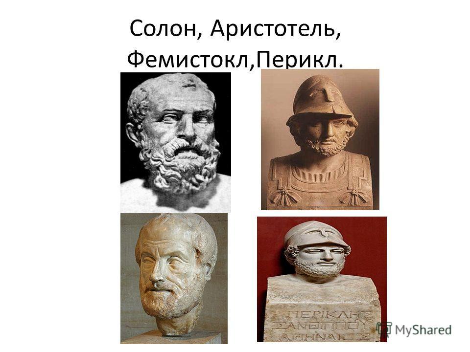 Солон, Аристотель, Фемистокл,Перикл.