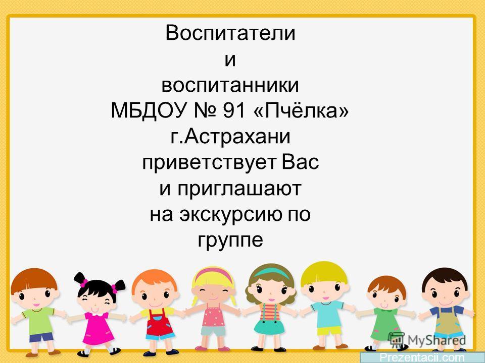 Воспитатели и воспитанники МБДОУ 91 «Пчёлка» г.Астрахани приветствует Вас и приглашают на экскурсию по группе Prezentacii.com