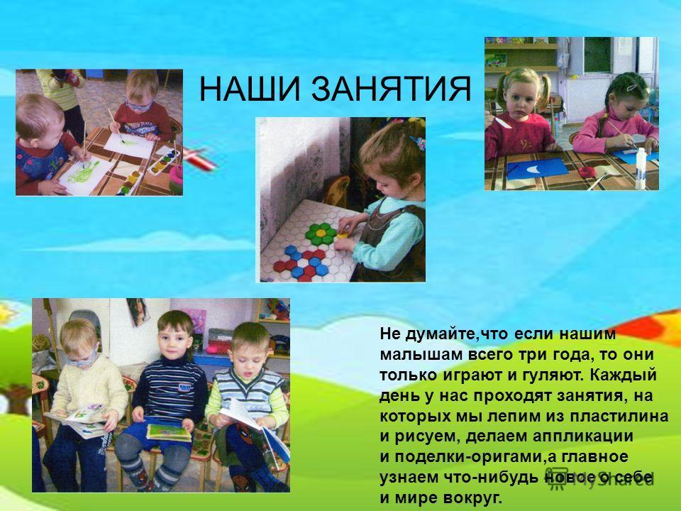 НАШИ ЗАНЯТИЯ Не думайте,что если нашим малышам всего три года, то они только играют и гуляют. Каждый день у нас проходят занятия, на которых мы лепим из пластилина и рисуем, делаем аппликации и поделки-оригами,а главное узнаем что-нибудь новое о себе