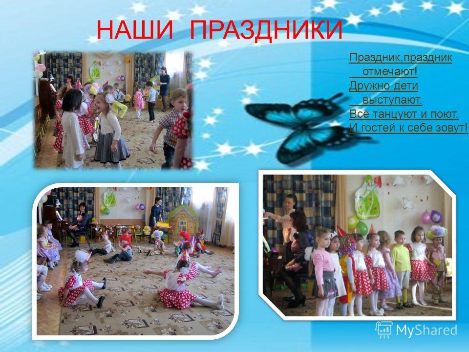 НАШИ ПРАЗДНИКИ Праздник,праздник отмечают! Дружно дети выступают. Все танцуют и поют, И гостей к себе зовут!