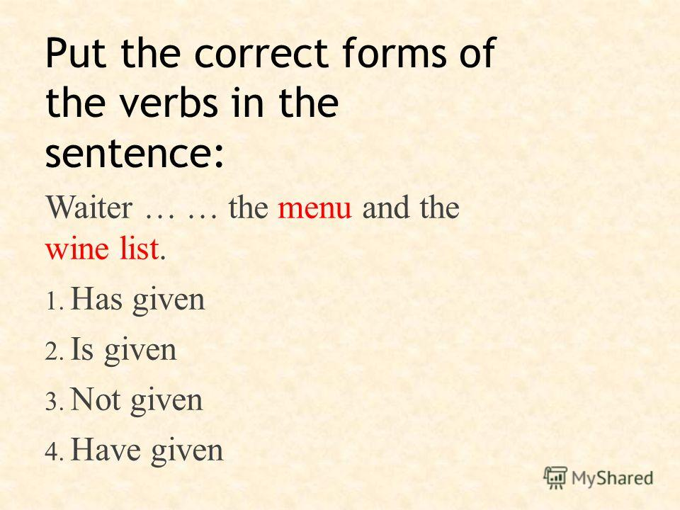 Put the correct forms of the verbs in the sentence: Waiter … … the menu and the wine list. 1. Has given 2. Is given 3. Not given 4. Have given
