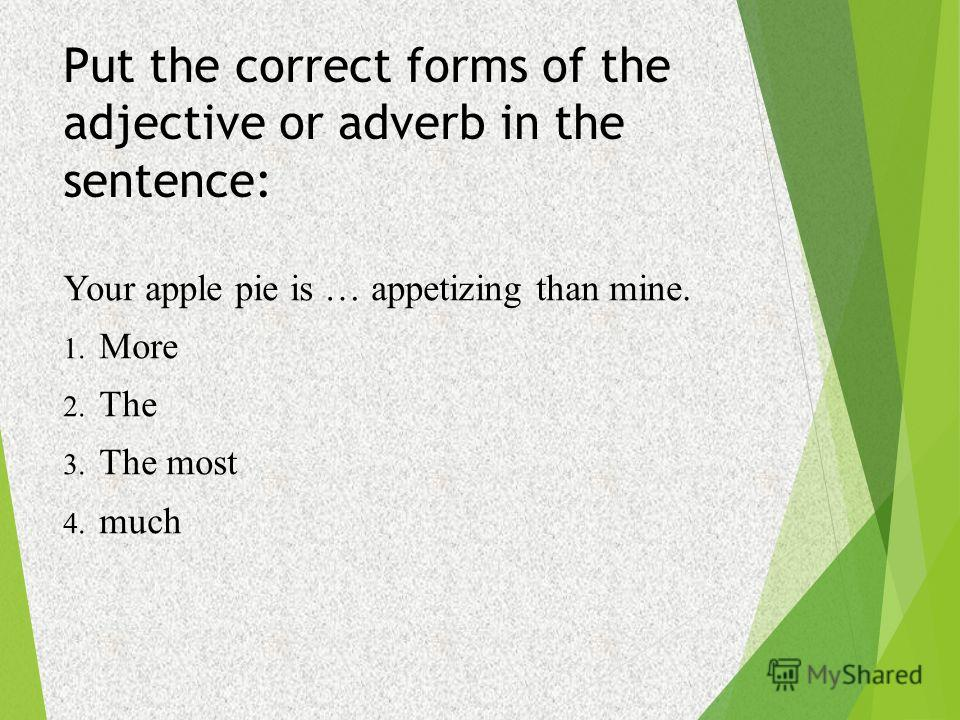 Put the correct forms of the adjective or adverb in the sentence: Your apple pie is … appetizing than mine. 1. More 2. The 3. The most 4. much