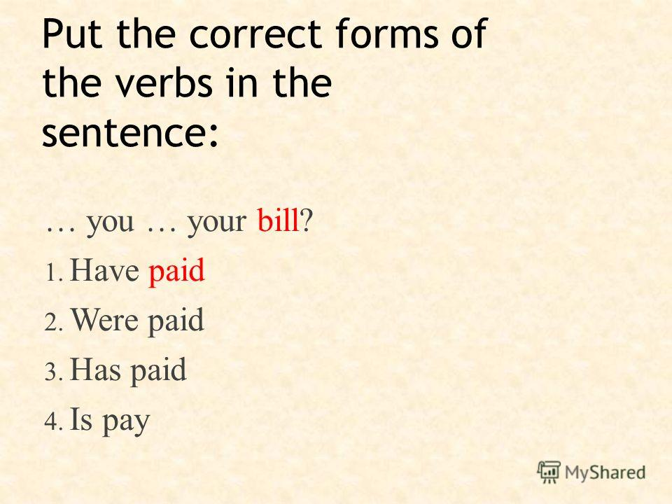 Put the correct forms of the verbs in the sentence: … you … your bill? 1. Have paid 2. Were paid 3. Has paid 4. Is pay