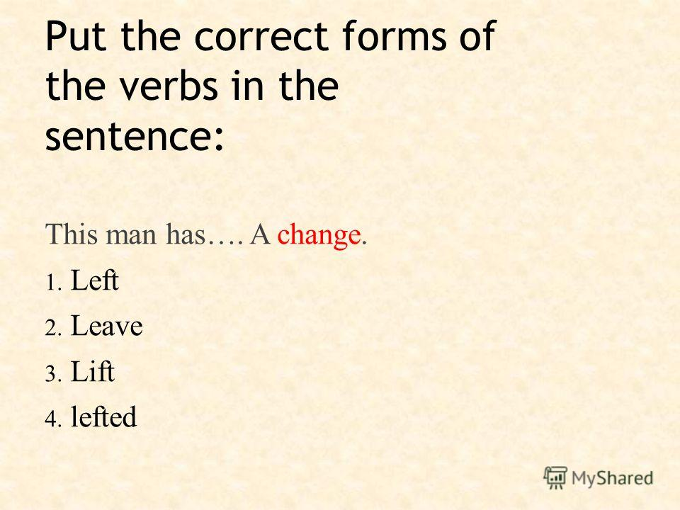 Put the correct forms of the verbs in the sentence: This man has…. A change. 1. Left 2. Leave 3. Lift 4. lefted