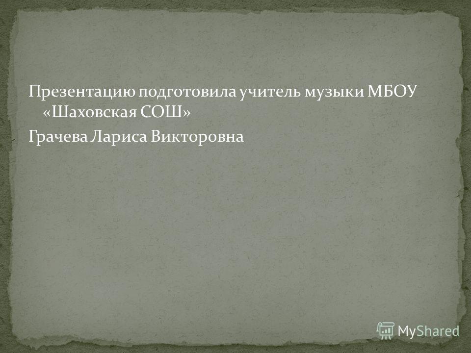 Презентацию подготовила учитель музыки МБОУ «Шаховская СОШ» Грачева Лариса Викторовна