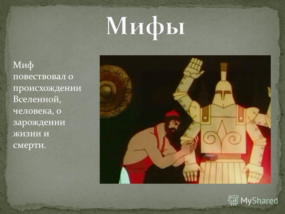 Миф повествовал о происхождении Вселенной, человека, о зарождении жизни и смерти.