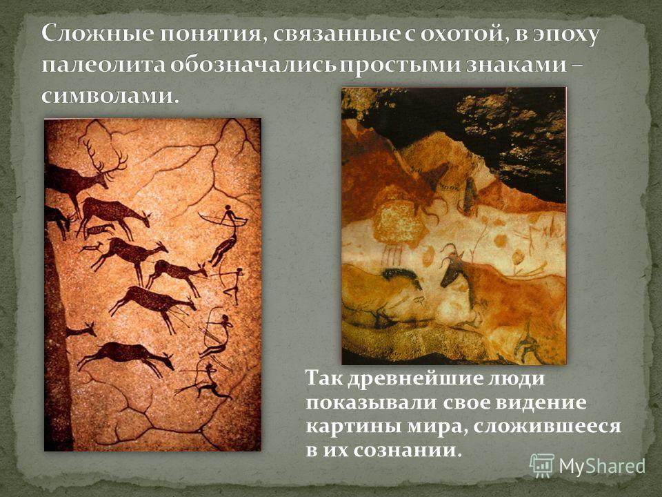 Так древнейшие люди показывали свое видение картины мира, сложившееся в их сознании.