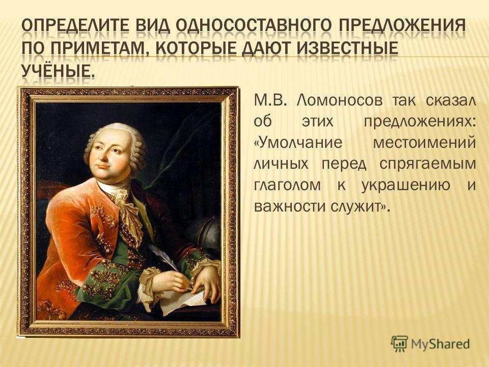 М.В. Ломоносов так сказал об этих предложениях: «Умолчание местоимений личных перед спрягаемым глаголом к украшению и важности служит».