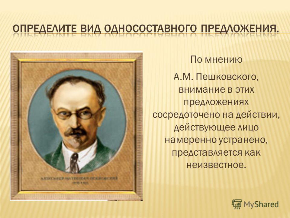 По мнению А.М. Пешковского, внимание в этих предложениях сосредоточено на действии, действующее лицо намеренно устранено, представляется как неизвестное.