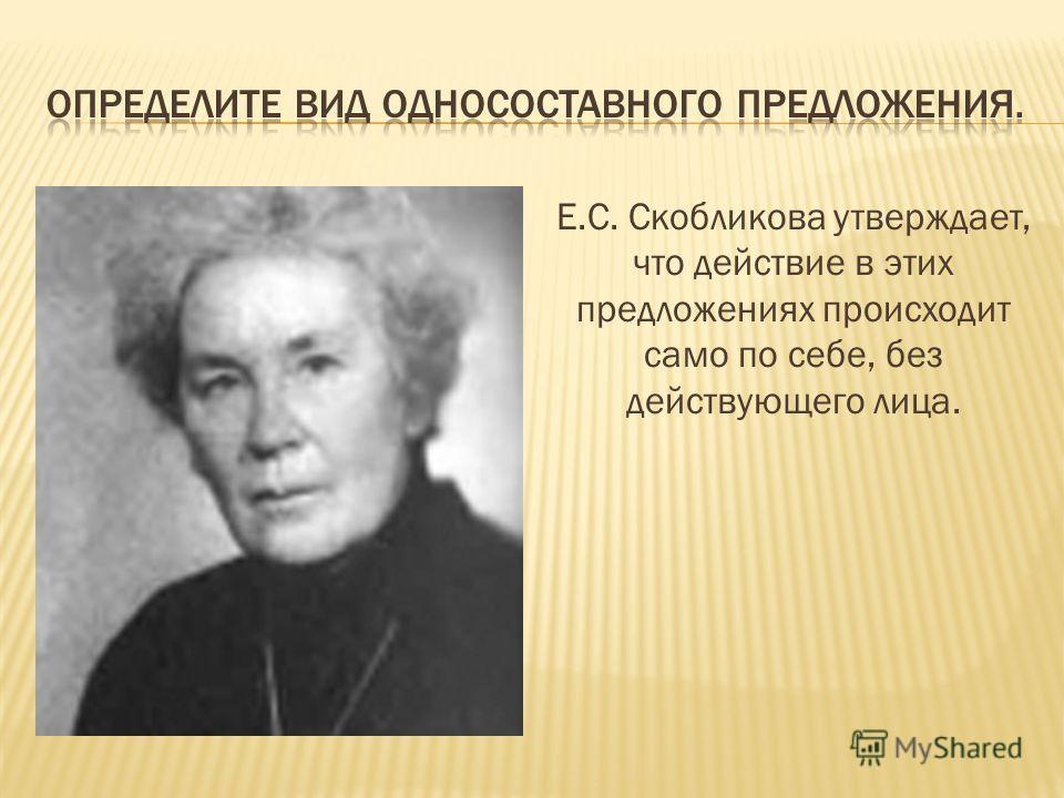 Е.С. Скобликова утверждает, что действие в этих предложениях происходит само по себе, без действующего лица.
