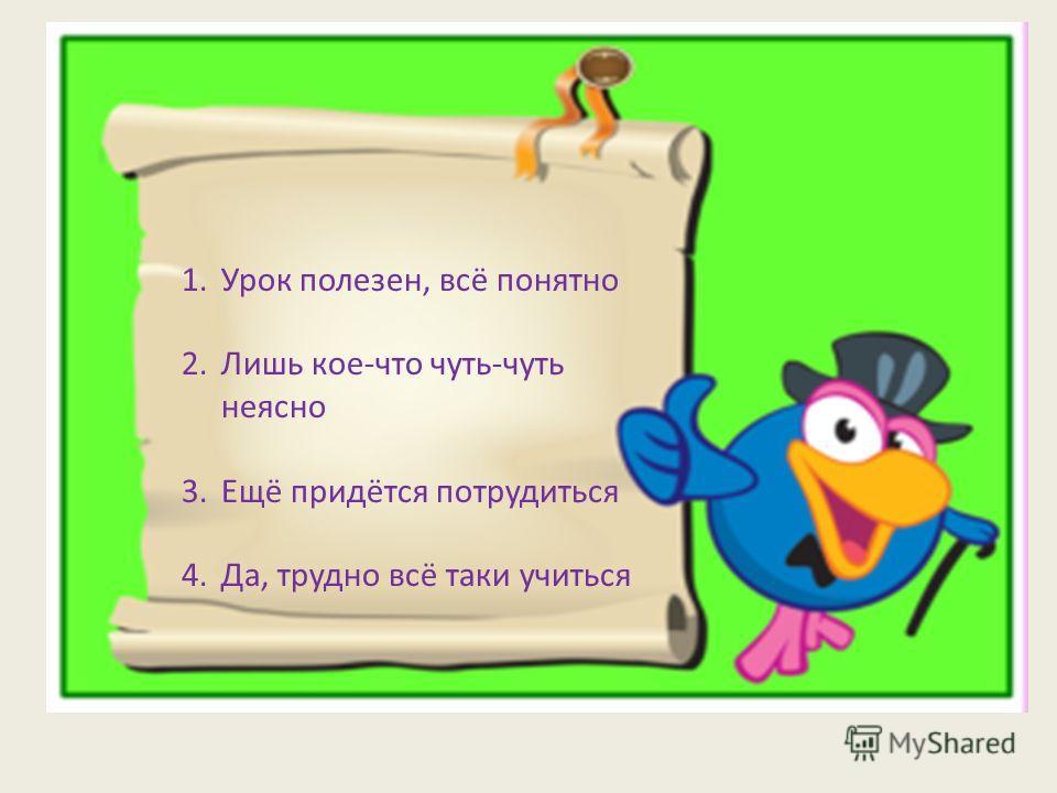 1.Урок полезен, всё понятно 2.Лишь кое-что чуть-чуть неясно 3.Ещё придётся потрудиться 4.Да, трудно всё таки учиться