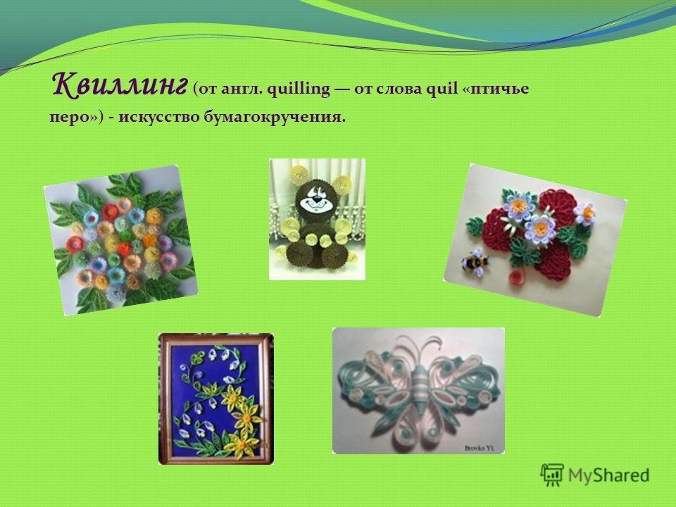 Квиллинг (от англ. quilling от слова quil «птичье перо») - искусство бумагокручения.