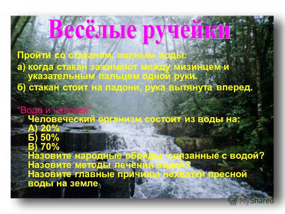 Пройти со стаканом, полным воды: а) когда стакан зажимают между мизинцем и указательным пальцем одной руки. б) стакан стоит на ладони, рука вытянута вперед. Вода и человек Человеческий организм состоит из воды на: А) 20% Б) 50% В) 70% Назовите народн