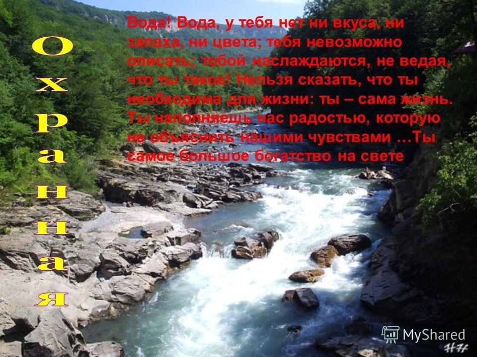 Вода! Вода, у тебя нет ни вкуса, ни запаха, ни цвета; тебя невозможно описать; тобой наслаждаются, не ведая, что ты такое! Нельзя сказать, что ты необходима для жизни: ты – сама жизнь. Ты наполняешь нас радостью, которую не объяснить нашими чувствами