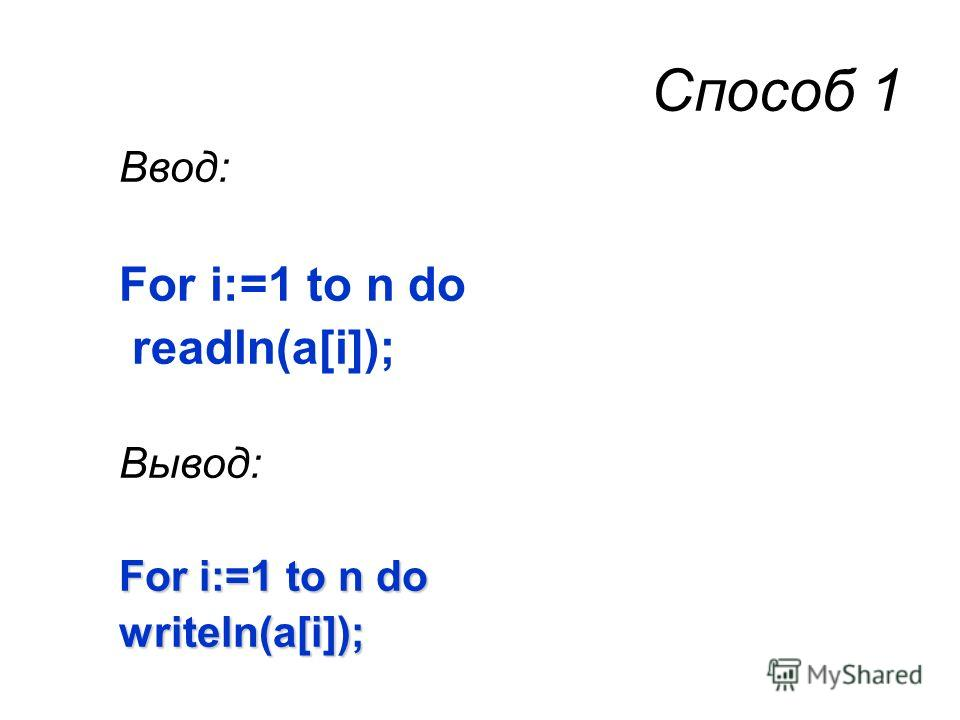 Способ 1 Ввод: For i:=1 to n do readln(a[i]); Вывод: For i:=1 to n do writeln(a[i]);