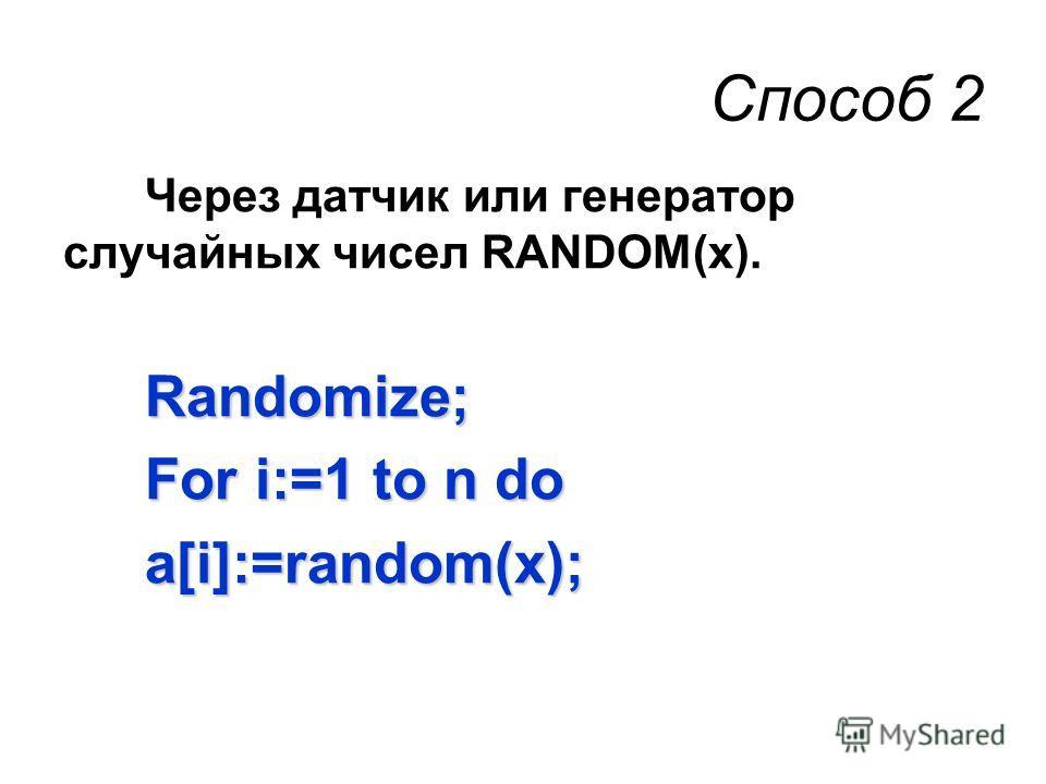 Способ 2 Через датчик или генератор случайных чисел RANDOM(х).Randomize; For i:=1 to n do а[i]:=random(х);