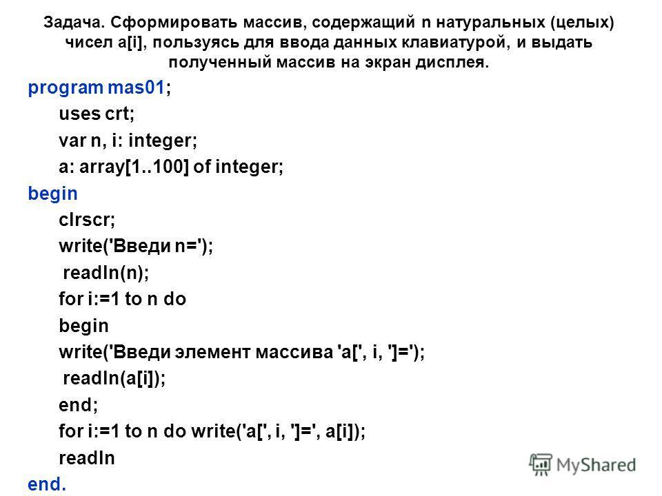 Задача. Сформировать массив, содержащий n натуральных (целых) чисел a[i], пользуясь для ввода данных клавиатурой, и выдать полученный массив на экран дисплея. program mas01; uses crt; var n, i: integer; a: array[1..100] of integer; begin clrscr; writ