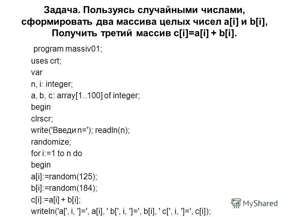 Задача. Пользуясь случайными числами, сформировать два массива целых чисел a[i] и b[i], Получить третий массив c[i]=a[i] + b[i]. program massiv01; uses crt; var n, i: integer; a, b, c: array[1..100] of integer; begin clrscr; write('Введи n='); readln