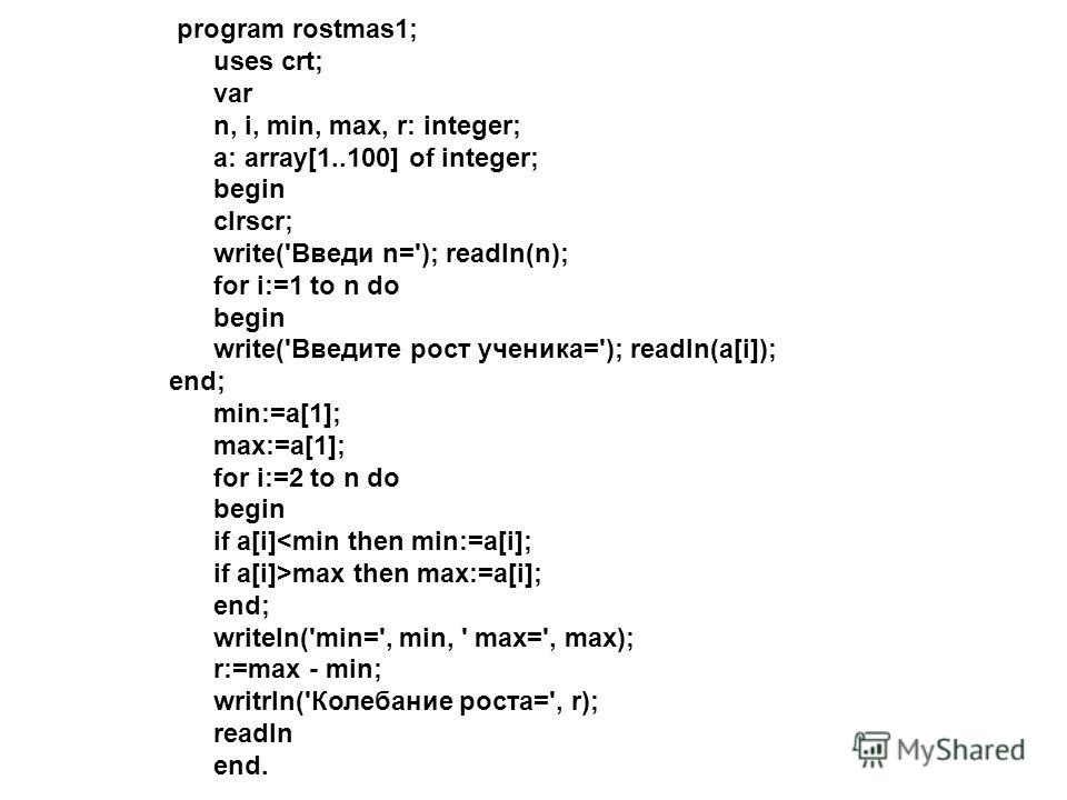 program rostmas1; uses crt; var n, i, min, max, r: integer; a: array[1..100] of integer; begin clrscr; write('Введи n='); readln(n); for i:=1 to n do begin write('Введите рост ученика='); readln(a[i]); end; min:=a[1]; max:=a[1]; for i:=2 to n do begi