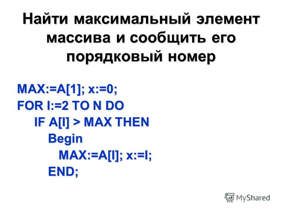 Найти максимальный элемент массива и сообщить его порядковый номер MAX:=A[1]; x:=0; FOR I:=2 TO N DO IF A[I] > MAX THEN IF A[I] > MAX THEN Begin Begin MAX:=A[I]; x:=I; MAX:=A[I]; x:=I; END; END;