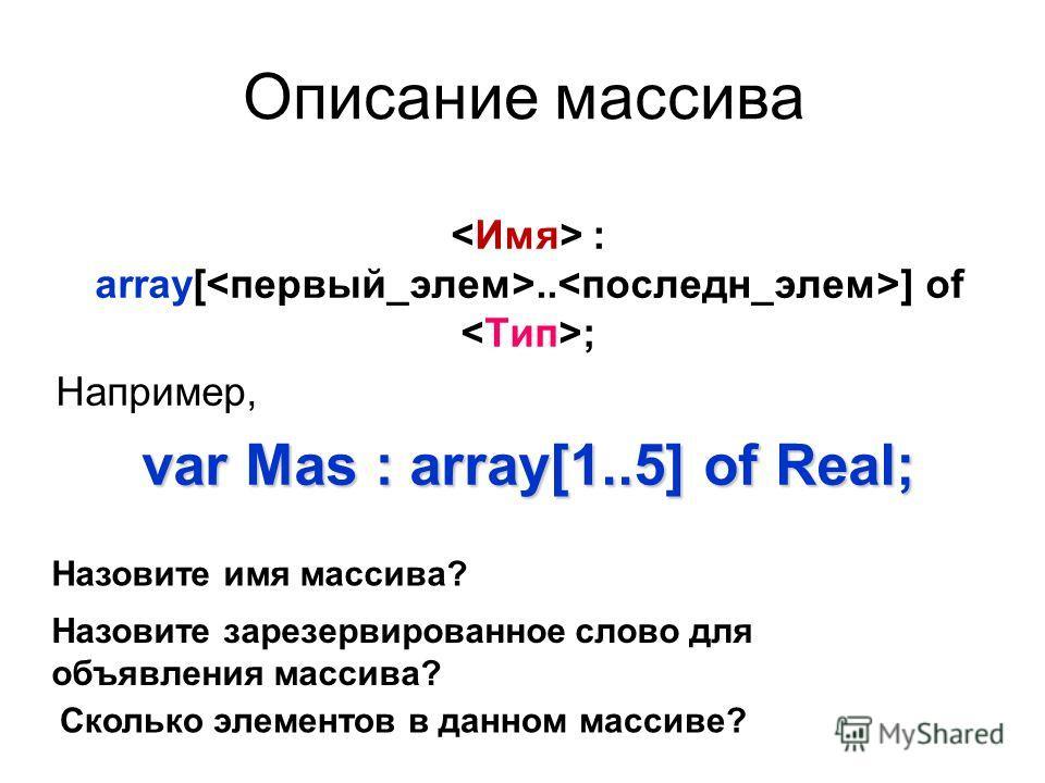 Описание массива : array[.. ] of ; Например, var Mas : array[1..5] of Real; Назовите имя массива? Назовите зарезервированное слово для объявления массива? Сколько элементов в данном массиве?
