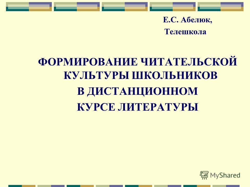 Е.С. Абелюк, Телешкола ФОРМИРОВАНИЕ ЧИТАТЕЛЬСКОЙ КУЛЬТУРЫ ШКОЛЬНИКОВ В ДИСТАНЦИОННОМ КУРСЕ ЛИТЕРАТУРЫ