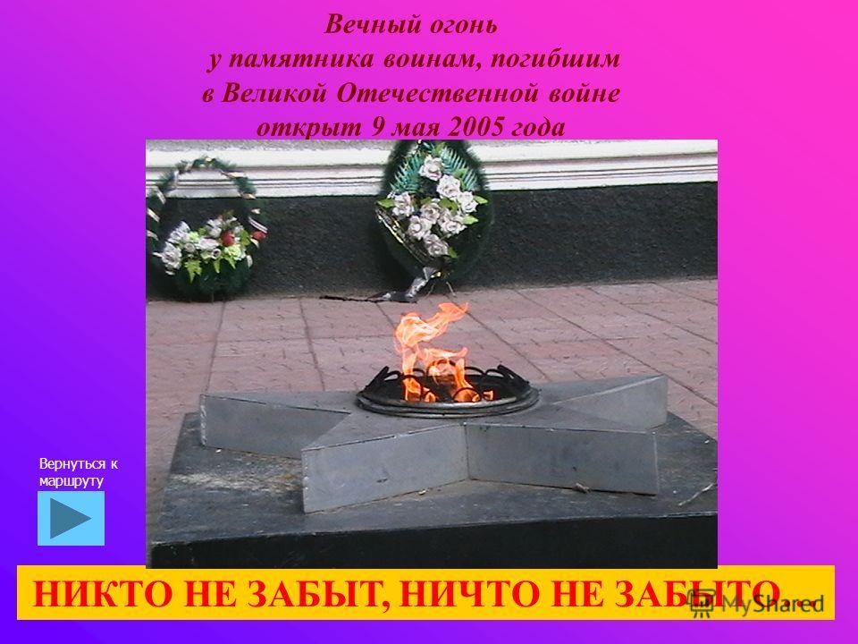 Вечный огонь у памятника воинам, погибшим в Великой Отечественной войне открыт 9 мая 2005 года НИКТО НЕ ЗАБЫТ, НИЧТО НЕ ЗАБЫТО… Вернуться к маршруту