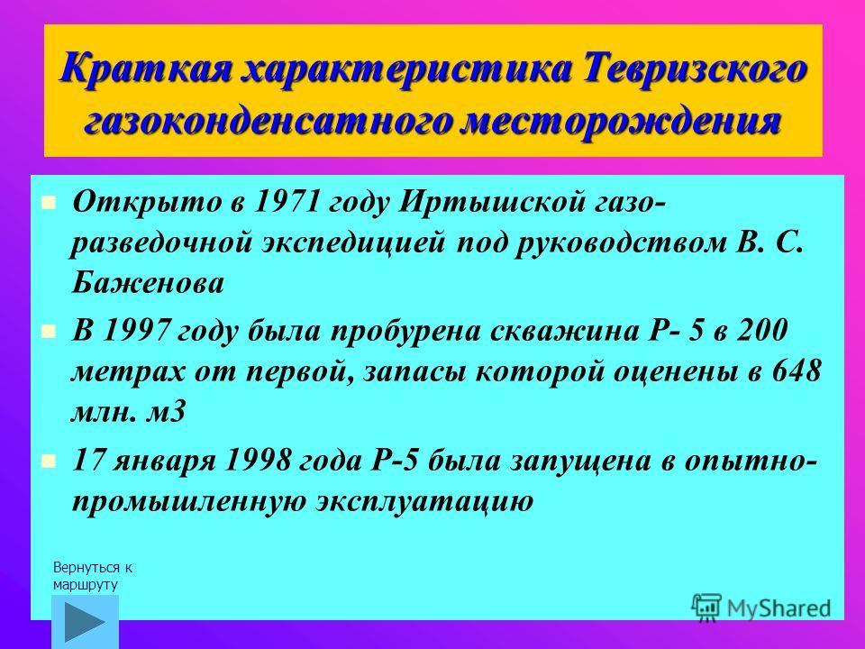 Краткая характеристика Тевризского газоконденсатного месторождения Открыто в 1971 году Иртышской газо- разведочной экспедицией под руководством В. С. Баженова В 1997 году была пробурена скважина Р- 5 в 200 метрах от первой, запасы которой оценены в 6