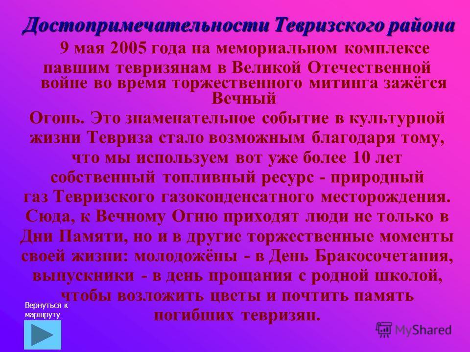 Достопримечательности Тевризского района 9 мая 2005 года на мемориальном комплексе павшим тевризянам в Великой Отечественной войне во время торжественного митинга зажёгся Вечный Огонь. Это знаменательное событие в культурной жизни Тевриза стало возмо
