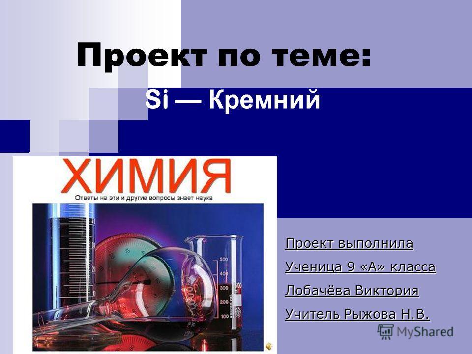 Проект по теме: Si Кремний Проект выполнила Ученица 9 «А» класса Лобачёва Виктория Учитель Рыжова Н.В.