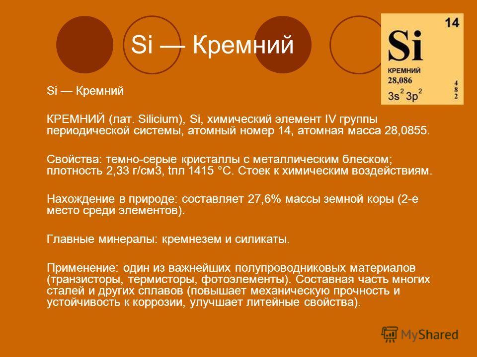 Si Кремний КРЕМНИЙ (лат. Silicium), Si, химический элемент IV группы периодической системы, атомный номер 14, атомная масса 28,0855. Свойства: темно-серые кристаллы с металлическим блеском; плотность 2,33 г/см3, tпл 1415 °С. Стоек к химическим воздей