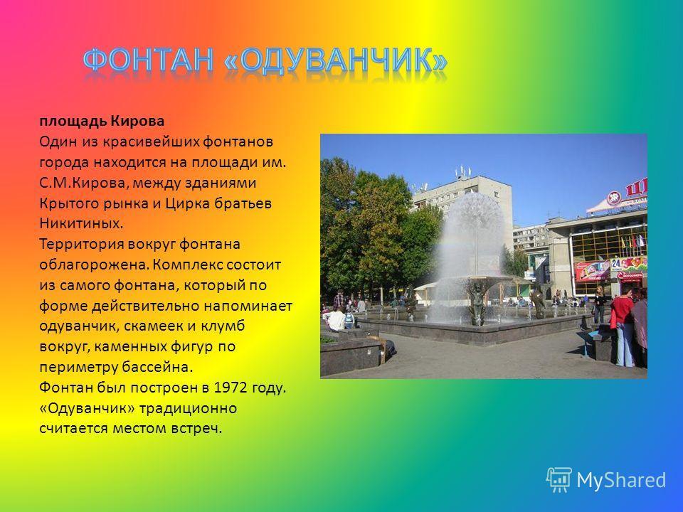 площадь Кирова Один из красивейших фонтанов города находится на площади им. С.М.Кирова, между зданиями Крытого рынка и Цирка братьев Никитиных. Территория вокруг фонтана облагорожена. Комплекс состоит из самого фонтана, который по форме действительно