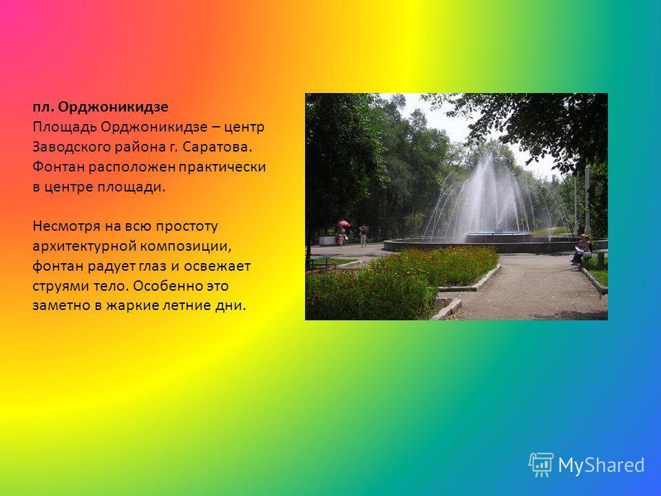 пл. Орджоникидзе Площадь Орджоникидзе – центр Заводского района г. Саратова. Фонтан расположен практически в центре площади. Несмотря на всю простоту архитектурной композиции, фонтан радует глаз и освежает струями тело. Особенно это заметно в жаркие